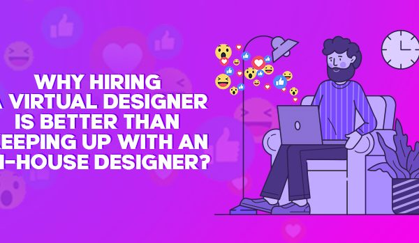 Why Hiring A Virtual Designer Is Better Than Keeping Up with An In-house Designer?